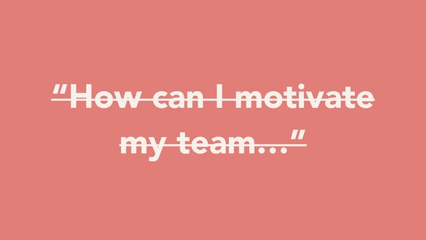 """""""How can I motivate my team..."""""""