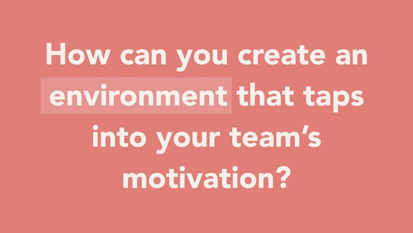 """""""How can I create an environment that taps into your team's motivation?"""""""